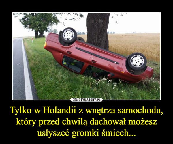 Tylko w Holandii z wnętrza samochodu, który przed chwilą dachował możesz usłyszeć gromki śmiech... –
