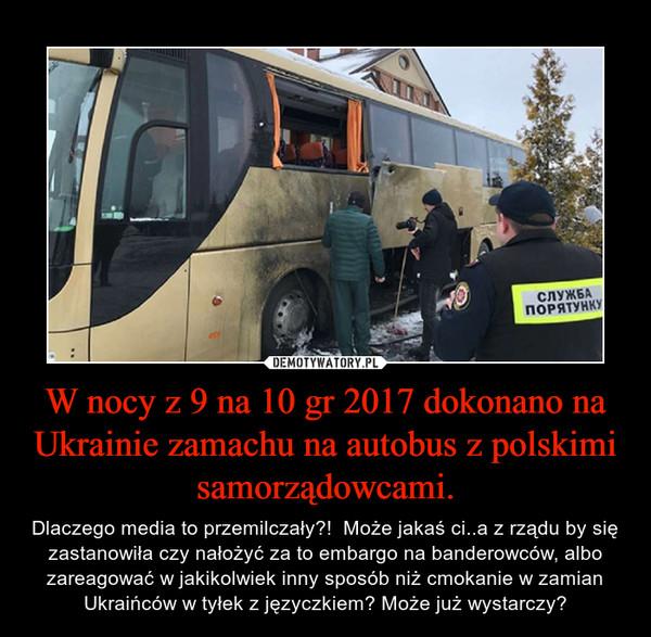 W nocy z 9 na 10 gr 2017 dokonano na Ukrainie zamachu na autobus z polskimi samorządowcami. – Dlaczego media to przemilczały?!  Może jakaś ci..a z rządu by się zastanowiła czy nałożyć za to embargo na banderowców, albo zareagować w jakikolwiek inny sposób niż cmokanie w zamian Ukraińców w tyłek z języczkiem? Może już wystarczy?