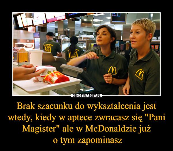 """Brak szacunku do wykształcenia jest wtedy, kiedy w aptece zwracasz się """"Pani Magister"""" ale w McDonaldzie już o tym zapominasz –"""