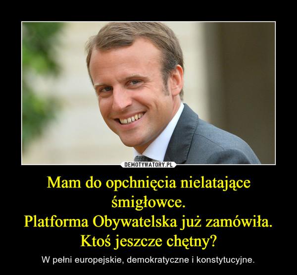 Mam do opchnięcia nielatające śmigłowce.Platforma Obywatelska już zamówiła.Ktoś jeszcze chętny? – W pełni europejskie, demokratyczne i konstytucyjne.