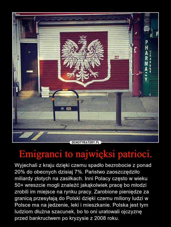 Emigranci to najwięksi patrioci. – Wyjechali z kraju dzięki czemu spadło bezrobocie z ponad 20% do obecnych dzisiaj 7%. Państwo zaoszczędziło miliardy złotych na zasiłkach. Inni Polacy często w wieku 50+ wreszcie mogli znaleźć jakąkolwiek pracę bo młodzi zrobili im miejsce na rynku pracy. Zarobione pieniędze za granicą przesyłają do Polski dzięki czemu miliony ludzi w Polsce ma na jedzenie, leki i mieszkanie. Polska jest tym ludziom dłużna szacunek, bo to oni uratowali ojczyznę przed bankructwem po kryzysie z 2008 roku.
