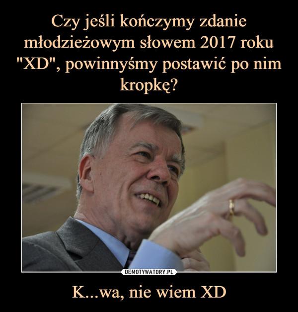 K...wa, nie wiem XD –