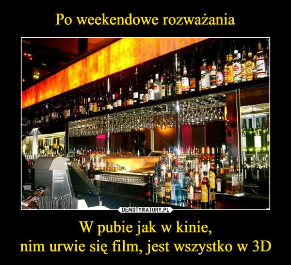 Po weekendowe rozważania W pubie jak w kinie, nim urwie się film, jest wszystko w 3D
