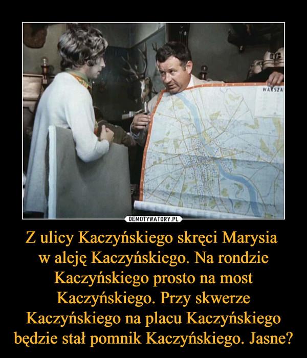 Z ulicy Kaczyńskiego skręci Marysia w aleję Kaczyńskiego. Na rondzie Kaczyńskiego prosto na most Kaczyńskiego. Przy skwerze Kaczyńskiego na placu Kaczyńskiego będzie stał pomnik Kaczyńskiego. Jasne? –