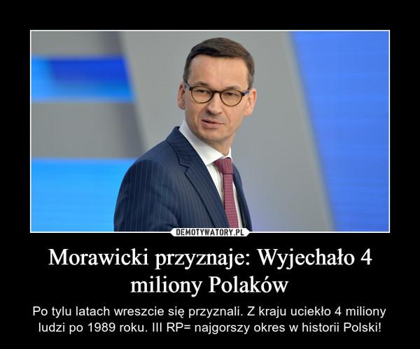 Morawicki przyznaje: Wyjechało 4 miliony Polaków – Po tylu latach wreszcie się przyznali. Z kraju uciekło 4 miliony ludzi po 1989 roku. III RP= najgorszy okres w historii Polski!