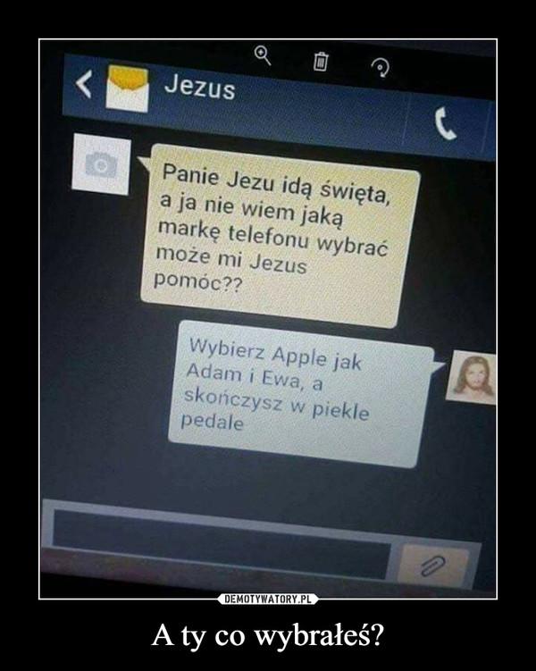 A ty co wybrałeś? –  JezusPanie Jezu idą święta, a ja nie wiem jaką markę telefonu wybrać może mi Jezus pomóc?Wybierz Apple jak Adam i Ewa, a skończysz w piekle pedale
