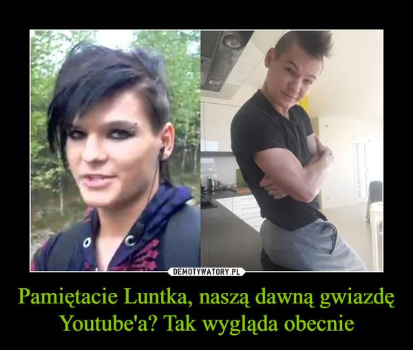 Pamiętacie Luntka, naszą dawną gwiazdę Youtube'a? Tak wygląda obecnie –