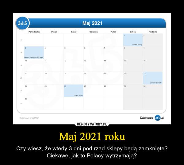 Maj 2021 roku – Czy wiesz, że wtedy 3 dni pod rząd sklepy będą zamknięte? Ciekawe, jak to Polacy wytrzymają?