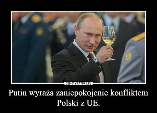Putin wyraża zaniepokojenie konfliktem Polski z UE.