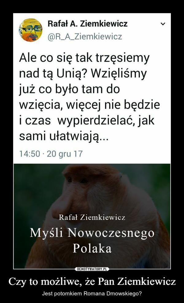 Czy to możliwe, że Pan Ziemkiewicz – Jest potomkiem Romana Dmowskiego?