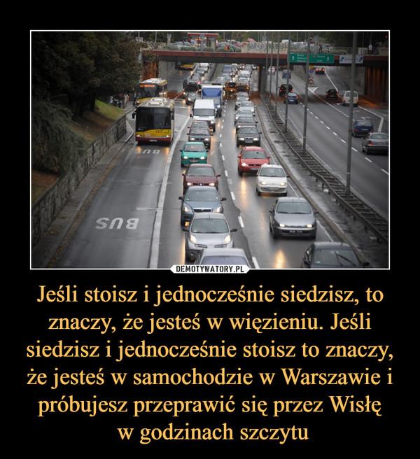 Jeśli stoisz i jednocześnie siedzisz, to znaczy, że jesteś w więzieniu. Jeśli siedzisz i jednocześnie stoisz to znaczy, że jesteś w samochodzie w Warszawie i próbujesz przeprawić się przez Wisłę w godzinach szczytu –