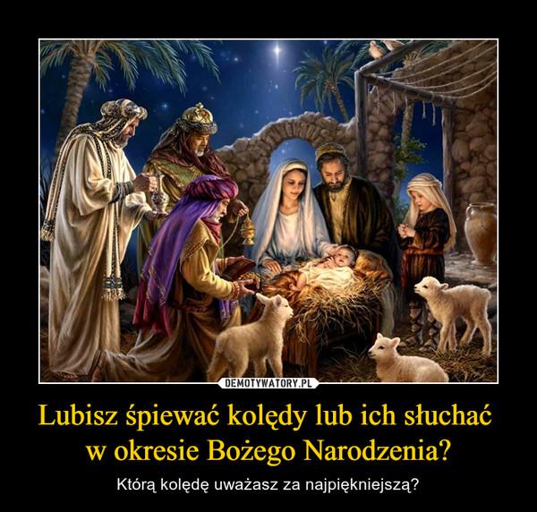 Lubisz śpiewać kolędy lub ich słuchać w okresie Bożego Narodzenia? – Którą kolędę uważasz za najpiękniejszą?
