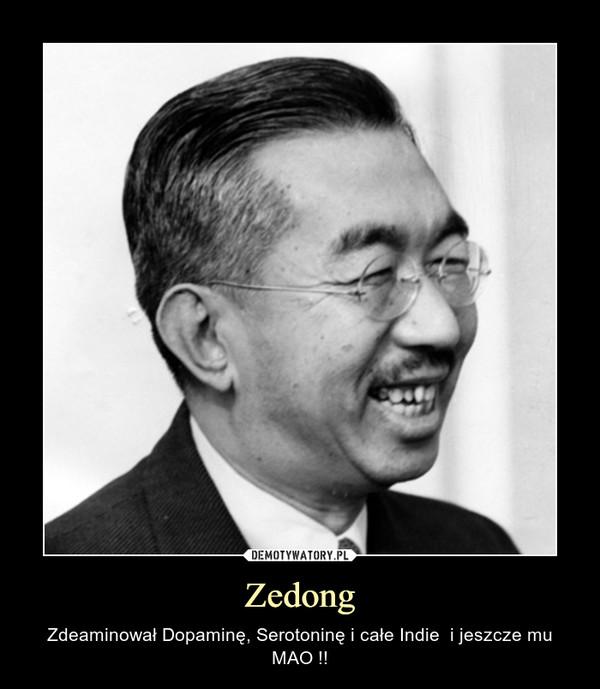 Zedong – Zdeaminował Dopaminę, Serotoninę i całe Indie  i jeszcze mu MAO !!