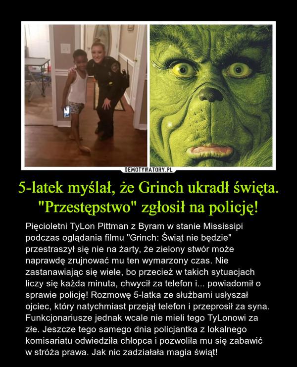 """5-latek myślał, że Grinch ukradł święta. """"Przestępstwo"""" zgłosił na policję! – Pięcioletni TyLon Pittman z Byram w stanie Mississipi podczas oglądania filmu """"Grinch: Świąt nie będzie"""" przestraszył się nie na żarty, że zielony stwór może naprawdę zrujnować mu ten wymarzony czas. Nie zastanawiając się wiele, bo przecież w takich sytuacjach liczy się każda minuta, chwycił za telefon i... powiadomił o sprawie policję! Rozmowę 5-latka ze służbami usłyszał ojciec, który natychmiast przejął telefon i przeprosił za syna. Funkcjonariusze jednak wcale nie mieli tego TyLonowi za złe. Jeszcze tego samego dnia policjantka z lokalnego komisariatu odwiedziła chłopca i pozwoliła mu się zabawić w stróża prawa. Jak nic zadziałała magia świąt!"""