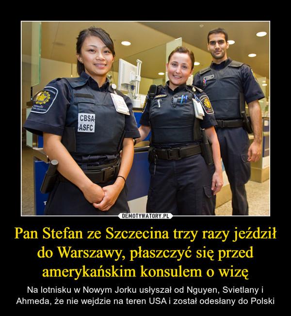 Pan Stefan ze Szczecina trzy razy jeździł do Warszawy, płaszczyć się przed amerykańskim konsulem o wizę – Na lotnisku w Nowym Jorku usłyszał od Nguyen, Svietlany i Ahmeda, że nie wejdzie na teren USA i został odesłany do Polski