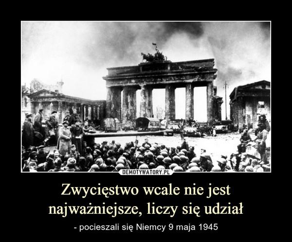 Zwycięstwo wcale nie jest najważniejsze, liczy się udział – - pocieszali się Niemcy 9 maja 1945