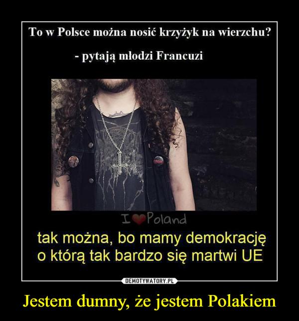 Jestem dumny, że jestem Polakiem –  To w Polsce można nosić krzyżyk na wierzchu?pytają mlodzi Francuzitak można, bo mamy demokracjęo którą tak bardzo się martwi UE