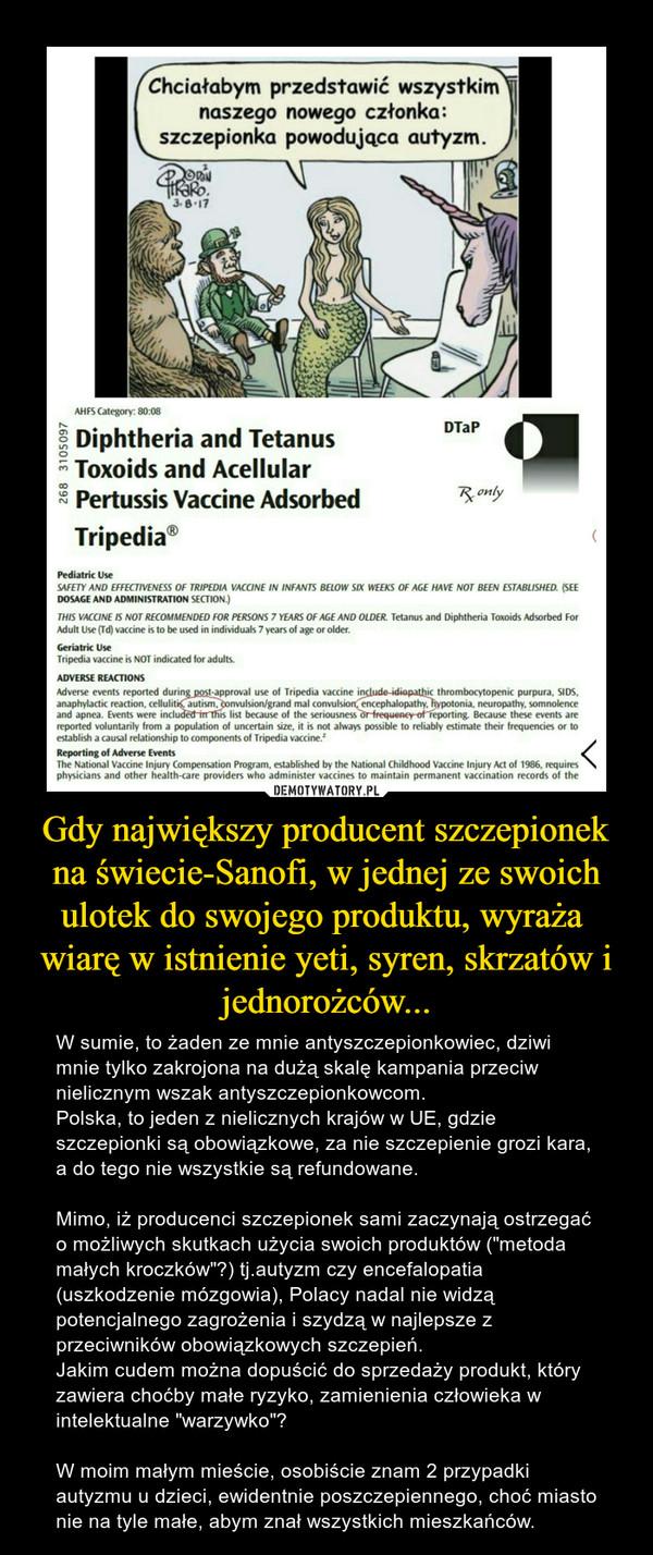 """Gdy największy producent szczepionek na świecie-Sanofi, w jednej ze swoich ulotek do swojego produktu, wyraża  wiarę w istnienie yeti, syren, skrzatów i jednorożców... – W sumie, to żaden ze mnie antyszczepionkowiec, dziwi mnie tylko zakrojona na dużą skalę kampania przeciw nielicznym wszak antyszczepionkowcom.Polska, to jeden z nielicznych krajów w UE, gdzie szczepionki są obowiązkowe, za nie szczepienie grozi kara, a do tego nie wszystkie są refundowane.Mimo, iż producenci szczepionek sami zaczynają ostrzegać o możliwych skutkach użycia swoich produktów (""""metoda małych kroczków""""?) tj.autyzm czy encefalopatia (uszkodzenie mózgowia), Polacy nadal nie widzą potencjalnego zagrożenia i szydzą w najlepsze z przeciwników obowiązkowych szczepień.Jakim cudem można dopuścić do sprzedaży produkt, który zawiera choćby małe ryzyko, zamienienia człowieka w intelektualne """"warzywko""""?W moim małym mieście, osobiście znam 2 przypadki autyzmu u dzieci, ewidentnie poszczepiennego, choć miasto nie na tyle małe, abym znał wszystkich mieszkańców."""