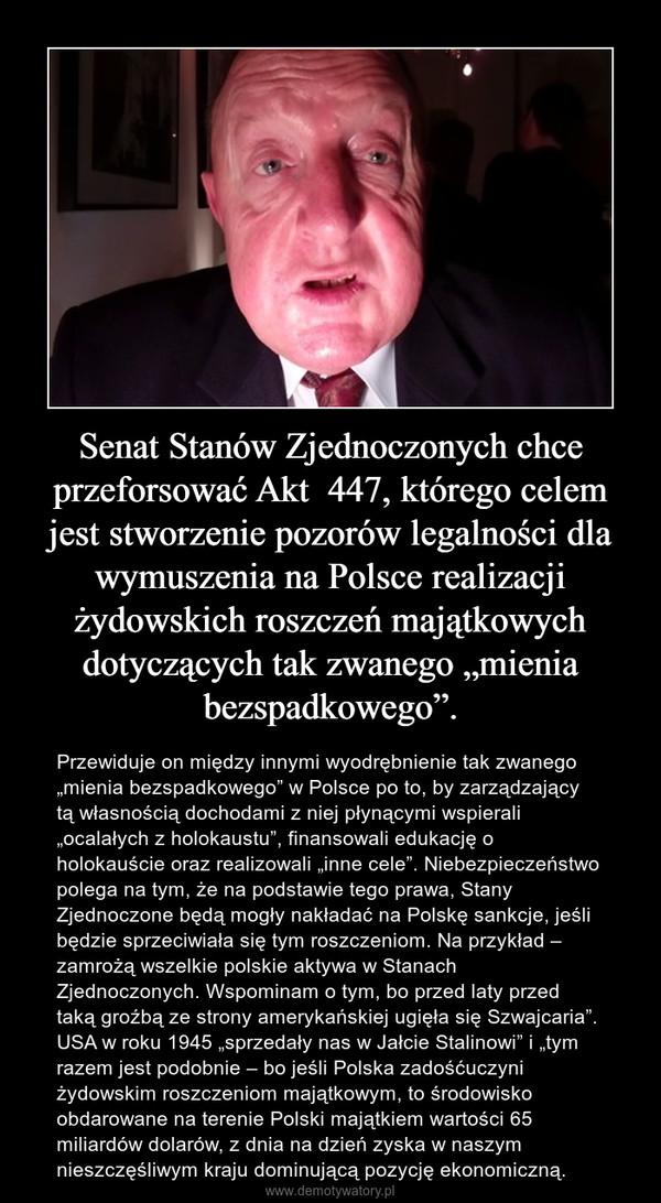 """Senat Stanów Zjednoczonych chce przeforsować Akt  447, którego celem jest stworzenie pozorów legalności dla wymuszenia na Polsce realizacji żydowskich roszczeń majątkowych dotyczących tak zwanego """"mienia bezspadkowego"""". – Przewiduje on między innymi wyodrębnienie tak zwanego """"mienia bezspadkowego"""" w Polsce po to, by zarządzający tą własnością dochodami z niej płynącymi wspierali """"ocalałych z holokaustu"""", finansowali edukację o holokauście oraz realizowali """"inne cele"""". Niebezpieczeństwo polega na tym, że na podstawie tego prawa, Stany Zjednoczone będą mogły nakładać na Polskę sankcje, jeśli będzie sprzeciwiała się tym roszczeniom. Na przykład – zamrożą wszelkie polskie aktywa w Stanach Zjednoczonych. Wspominam o tym, bo przed laty przed taką groźbą ze strony amerykańskiej ugięła się Szwajcaria"""". USA w roku 1945 """"sprzedały nas w Jałcie Stalinowi"""" i """"tym razem jest podobnie – bo jeśli Polska zadośćuczyni żydowskim roszczeniom majątkowym, to środowisko obdarowane na terenie Polski majątkiem wartości 65 miliardów dolarów, z dnia na dzień zyska w naszym nieszczęśliwym kraju dominującą pozycję ekonomiczną."""
