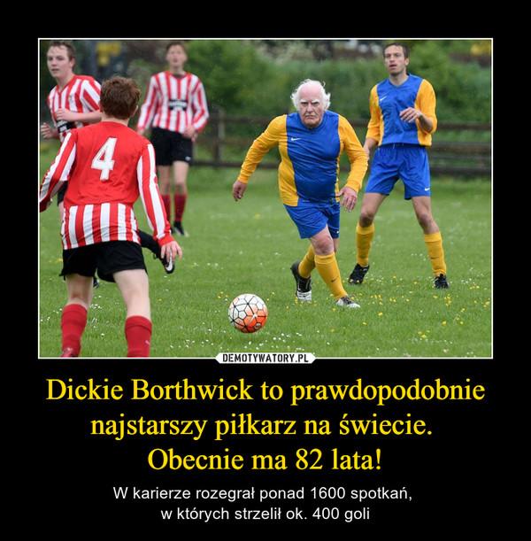 Dickie Borthwick to prawdopodobnie najstarszy piłkarz na świecie. Obecnie ma 82 lata! – W karierze rozegrał ponad 1600 spotkań, w których strzelił ok. 400 goli