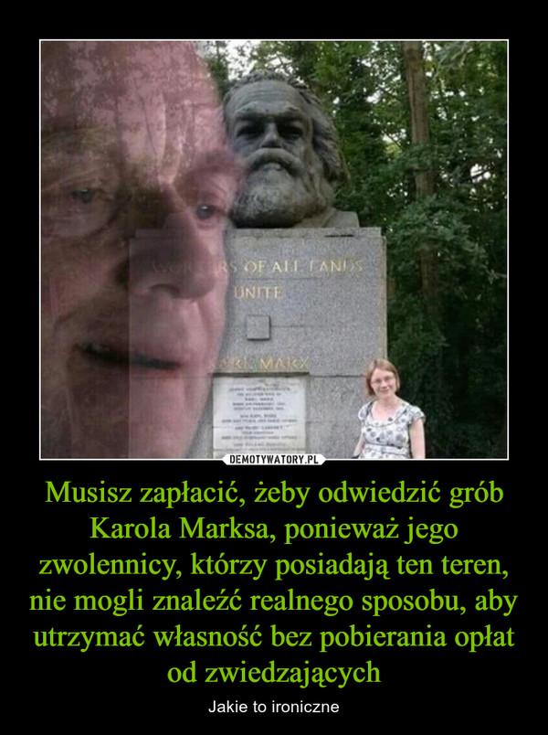 Musisz zapłacić, żeby odwiedzić grób Karola Marksa, ponieważ jego zwolennicy, którzy posiadają ten teren, nie mogli znaleźć realnego sposobu, aby utrzymać własność bez pobierania opłat od zwiedzających – Jakie to ironiczne