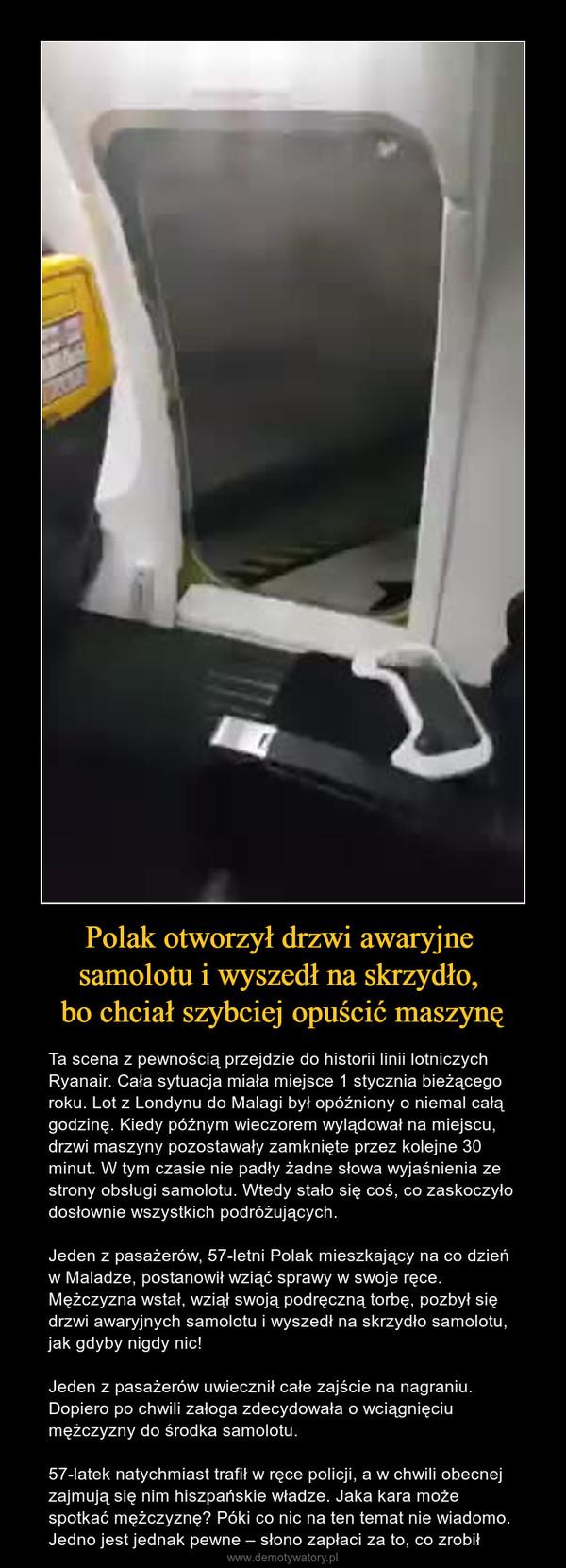 Polak otworzył drzwi awaryjne samolotu i wyszedł na skrzydło, bo chciał szybciej opuścić maszynę – Ta scena z pewnością przejdzie do historii linii lotniczych Ryanair. Cała sytuacja miała miejsce 1 stycznia bieżącego roku. Lot z Londynu do Malagi był opóźniony o niemal całą godzinę. Kiedy późnym wieczorem wylądował na miejscu, drzwi maszyny pozostawały zamknięte przez kolejne 30 minut. W tym czasie nie padły żadne słowa wyjaśnienia ze strony obsługi samolotu. Wtedy stało się coś, co zaskoczyło dosłownie wszystkich podróżujących.Jeden z pasażerów, 57-letni Polak mieszkający na co dzień w Maladze, postanowił wziąć sprawy w swoje ręce. Mężczyzna wstał, wziął swoją podręczną torbę, pozbył się drzwi awaryjnych samolotu i wyszedł na skrzydło samolotu, jak gdyby nigdy nic!Jeden z pasażerów uwiecznił całe zajście na nagraniu. Dopiero po chwili załoga zdecydowała o wciągnięciu mężczyzny do środka samolotu.57-latek natychmiast trafił w ręce policji, a w chwili obecnej zajmują się nim hiszpańskie władze. Jaka kara może spotkać mężczyznę? Póki co nic na ten temat nie wiadomo. Jedno jest jednak pewne – słono zapłaci za to, co zrobił