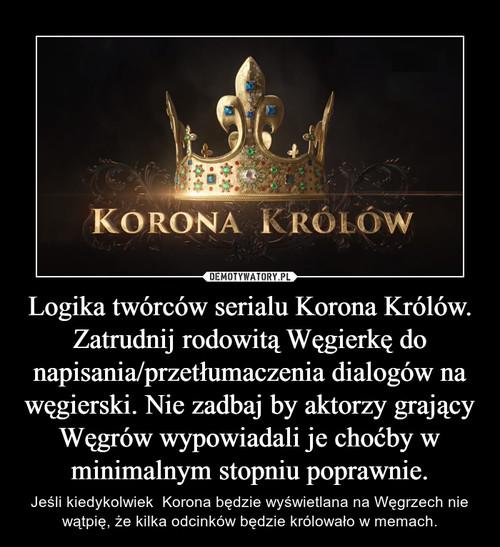 Logika twórców serialu Korona Królów. Zatrudnij rodowitą Węgierkę do napisania/przetłumaczenia dialogów na węgierski. Nie zadbaj by aktorzy grający Węgrów wypowiadali je choćby w minimalnym stopniu poprawnie.