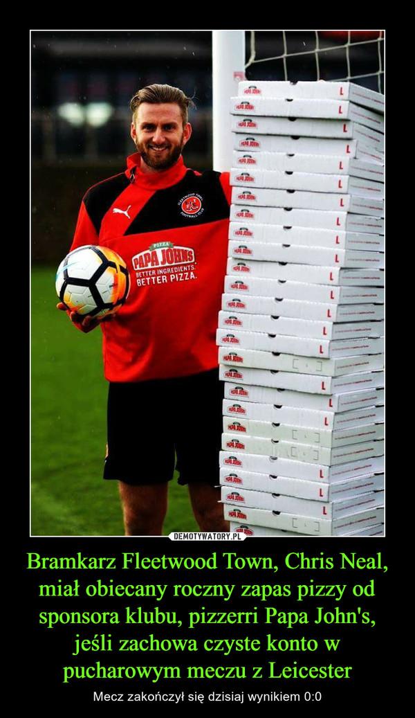 Bramkarz Fleetwood Town, Chris Neal, miał obiecany roczny zapas pizzy od sponsora klubu, pizzerri Papa John's, jeśli zachowa czyste konto w pucharowym meczu z Leicester – Mecz zakończył się dzisiaj wynikiem 0:0