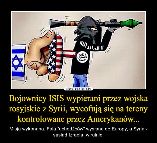 """Bojownicy ISIS wypierani przez wojska rosyjskie z Syrii, wycofują się na tereny kontrolowane przez Amerykanów... – Misja wykonana. Fala """"uchodźców"""" wysłana do Europy, a Syria - sąsiad Izraela, w ruinie."""