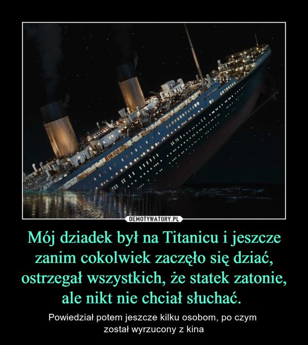 Mój dziadek był na Titanicu i jeszcze zanim cokolwiek zaczęło się dziać, ostrzegał wszystkich, że statek zatonie, ale nikt nie chciał słuchać.  – Powiedział potem jeszcze kilku osobom, po czym został wyrzucony z kina
