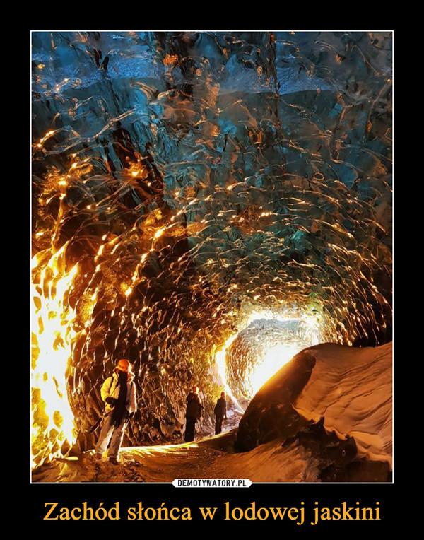 Zachód słońca w lodowej jaskini –