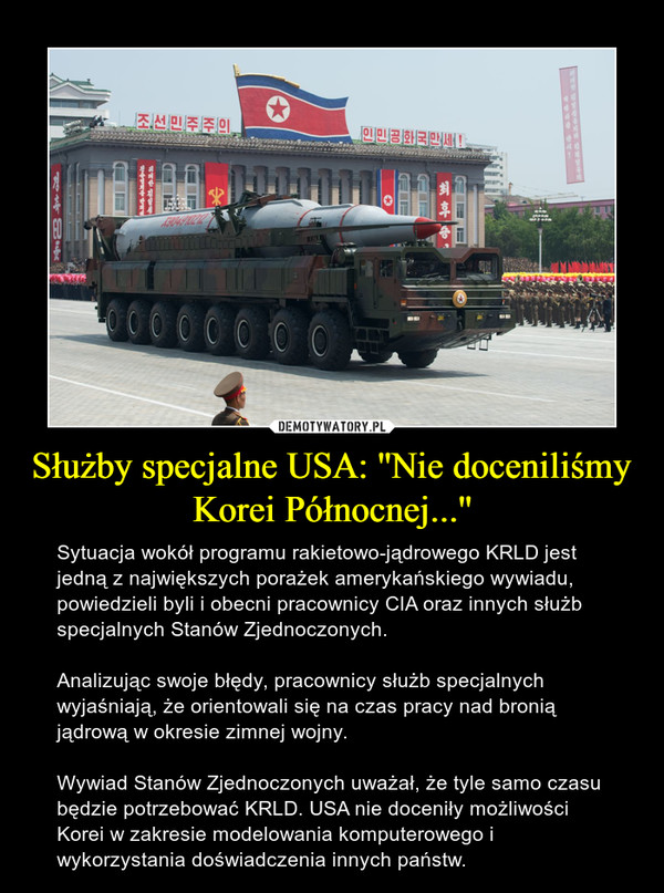 Służby specjalne USA: ''Nie doceniliśmy Korei Północnej...'' – Sytuacja wokół programu rakietowo-jądrowego KRLD jest jedną z największych porażek amerykańskiego wywiadu, powiedzieli byli i obecni pracownicy CIA oraz innych służb specjalnych Stanów Zjednoczonych. Analizując swoje błędy, pracownicy służb specjalnych wyjaśniają, że orientowali się na czas pracy nad bronią jądrową w okresie zimnej wojny. Wywiad Stanów Zjednoczonych uważał, że tyle samo czasu będzie potrzebować KRLD. USA nie doceniły możliwości Korei w zakresie modelowania komputerowego i wykorzystania doświadczenia innych państw.