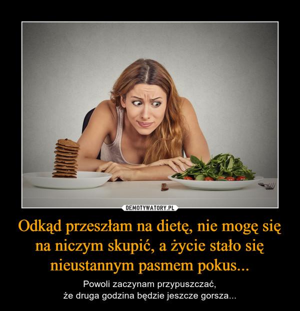 Odkąd przeszłam na dietę, nie mogę się na niczym skupić, a życie stało się nieustannym pasmem pokus... – Powoli zaczynam przypuszczać,że druga godzina będzie jeszcze gorsza...