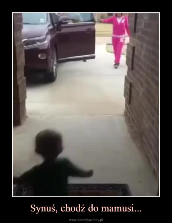 Synuś, chodź do mamusi... –