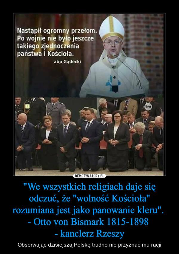 """""""We wszystkich religiach daje się odczuć, że ''wolność Kościoła'' rozumiana jest jako panowanie kleru"""". - Otto von Bismark 1815-1898 - kanclerz Rzeszy – Obserwując dzisiejszą Polskę trudno nie przyznać mu racji"""