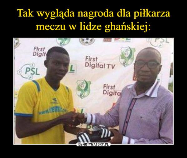 Tak wygląda nagroda dla piłkarza meczu w lidze ghańskiej: