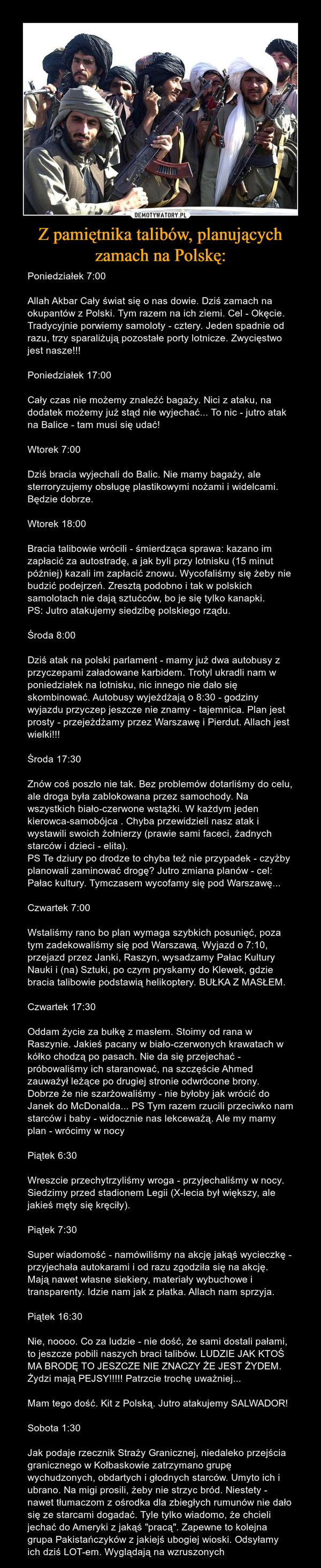 Z pamiętnika talibów, planujących zamach na Polskę: – Poniedziałek 7:00Allah Akbar Cały świat się o nas dowie. Dziś zamach na okupantów z Polski. Tym razem na ich ziemi. Cel - Okęcie. Tradycyjnie porwiemy samoloty - cztery. Jeden spadnie od razu, trzy sparaliżują pozostałe porty lotnicze. Zwycięstwo jest nasze!!!Poniedziałek 17:00Cały czas nie możemy znaleźć bagaży. Nici z ataku, na dodatek możemy już stąd nie wyjechać... To nic - jutro atak na Balice - tam musi się udać!Wtorek 7:00Dziś bracia wyjechali do Balic. Nie mamy bagaży, ale sterroryzujemy obsługę plastikowymi nożami i widelcami. Będzie dobrze.Wtorek 18:00Bracia talibowie wrócili - śmierdząca sprawa: kazano im zapłacić za autostradę, a jak byli przy lotnisku (15 minut później) kazali im zapłacić znowu. Wycofaliśmy się żeby nie budzić podejrzeń. Zresztą podobno i tak w polskich samolotach nie dają sztućców, bo je się tylko kanapki.PS: Jutro atakujemy siedzibę polskiego rządu.Środa 8:00Dziś atak na polski parlament - mamy już dwa autobusy z przyczepami załadowane karbidem. Trotyl ukradli nam w poniedziałek na lotnisku, nic innego nie dało się skombinować. Autobusy wyjeżdżają o 8:30 - godziny wyjazdu przyczep jeszcze nie znamy - tajemnica. Plan jest prosty - przejeżdżamy przez Warszawę i Pierdut. Allach jest wielki!!!Środa 17:30Znów coś poszło nie tak. Bez problemów dotarliśmy do celu, ale droga była zablokowana przez samochody. Na wszystkich biało-czerwone wstążki. W każdym jeden kierowca-samobójca . Chyba przewidzieli nasz atak i wystawili swoich żołnierzy (prawie sami faceci, żadnych starców i dzieci - elita).PS Te dziury po drodze to chyba też nie przypadek - czyżby planowali zaminować drogę? Jutro zmiana planów - cel: Pałac kultury. Tymczasem wycofamy się pod Warszawę...Czwartek 7:00Wstaliśmy rano bo plan wymaga szybkich posunięć, poza tym zadekowaliśmy się pod Warszawą. Wyjazd o 7:10, przejazd przez Janki, Raszyn, wysadzamy Pałac Kultury Nauki i (na) Sztuki, po czym pryskamy do Klewek, gdzie bracia talib