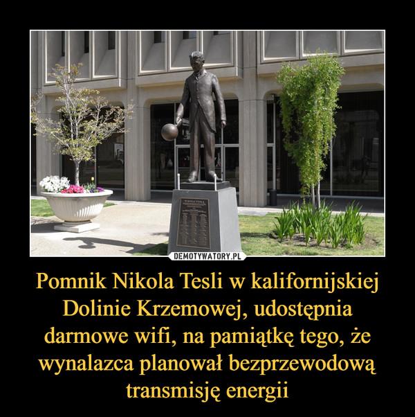 Pomnik Nikola Tesli w kalifornijskiej Dolinie Krzemowej, udostępnia darmowe wifi, na pamiątkę tego, że wynalazca planował bezprzewodową transmisję energii –