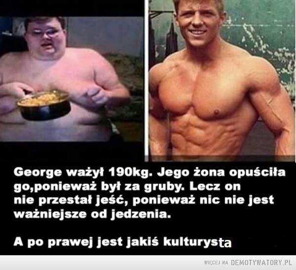 Przemiana? –  George ważył 190kg. Jego żona opuściłago,ponieważ byt za gruby. Lecz onnie przestał jeść, ponieważ nic nie jestważniejsze od jedzenia.A po prawej jest jakiś kulturysta