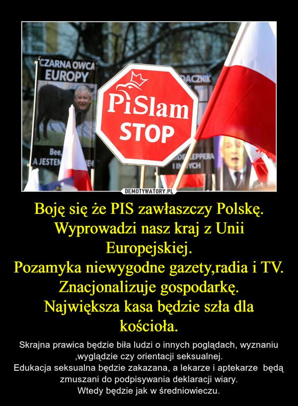 Boję się że PIS zawłaszczy Polskę.Wyprowadzi nasz kraj z Unii Europejskiej.Pozamyka niewygodne gazety,radia i TV.Znacjonalizuje gospodarkę.Największa kasa będzie szła dla kościoła. – Skrajna prawica będzie biła ludzi o innych poglądach, wyznaniu ,wyglądzie czy orientacji seksualnej.Edukacja seksualna będzie zakazana, a lekarze i aptekarze  będą zmuszani do podpisywania deklaracji wiary.Wtedy będzie jak w średniowieczu.