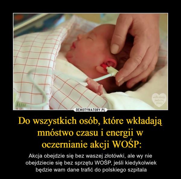Do wszystkich osób, które wkładają mnóstwo czasu i energii w oczernianie akcji WOŚP: – Akcja obejdzie się bez waszej złotówki, ale wy nie obejdziecie się bez sprzętu WOŚP, jeśli kiedykolwiek będzie wam dane trafić do polskiego szpitala