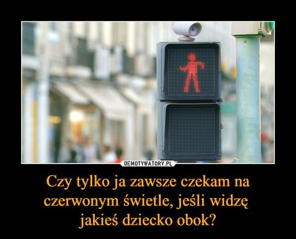 Czy tylko ja zawsze czekam na czerwonym świetle, jeśli widzę jakieś dziecko obok? –