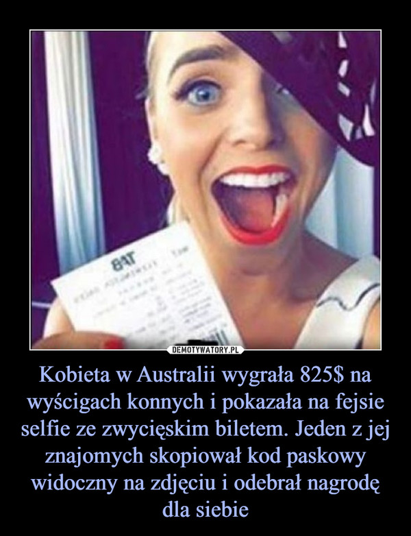 Kobieta w Australii wygrała 825$ na wyścigach konnych i pokazała na fejsie selfie ze zwycięskim biletem. Jeden z jej znajomych skopiował kod paskowy widoczny na zdjęciu i odebrał nagrodę dla siebie –