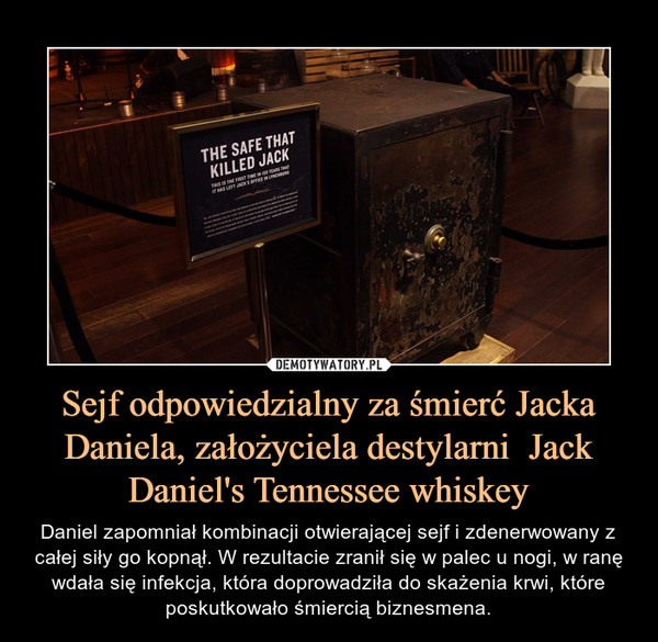 Sejf odpowiedzialny za śmierć Jacka Daniela, założyciela destylarni  Jack Daniel's Tennessee whiskey – Daniel zapomniał kombinacji otwierającej sejf i zdenerwowany z całej siły go kopnął. W rezultacie zranił się w palec u nogi, w ranę wdała się infekcja, która doprowadziła do skażenia krwi, które poskutkowało śmiercią biznesmena.