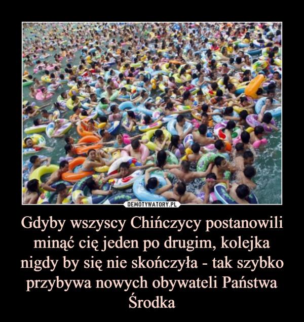 Gdyby wszyscy Chińczycy postanowili minąć cię jeden po drugim, kolejka nigdy by się nie skończyła - tak szybko przybywa nowych obywateli Państwa Środka –