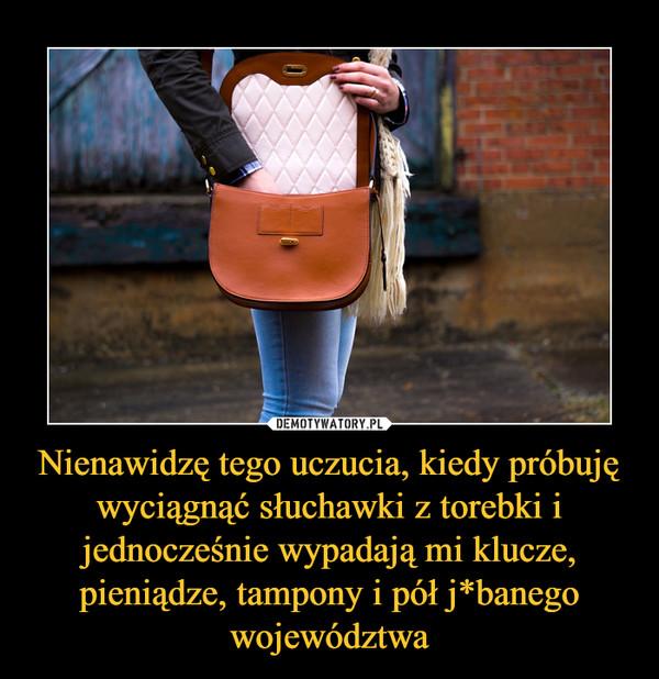 Nienawidzę tego uczucia, kiedy próbuję wyciągnąć słuchawki z torebki i jednocześnie wypadają mi klucze, pieniądze, tampony i pół j*banego województwa –