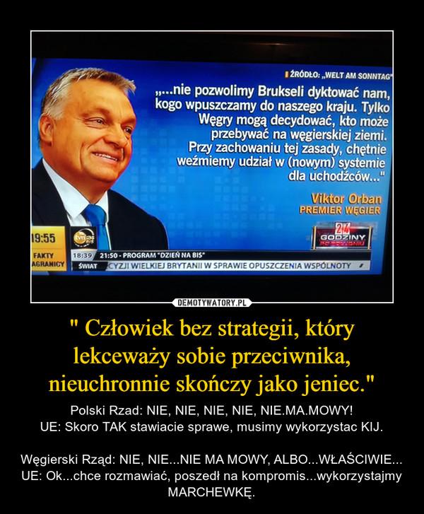 """"""" Człowiek bez strategii, który lekceważy sobie przeciwnika, nieuchronnie skończy jako jeniec."""" – Polski Rzad: NIE, NIE, NIE, NIE, NIE.MA.MOWY!UE: Skoro TAK stawiacie sprawe, musimy wykorzystac KIJ.Węgierski Rząd: NIE, NIE...NIE MA MOWY, ALBO...WŁAŚCIWIE...UE: Ok...chce rozmawiać, poszedł na kompromis...wykorzystajmy MARCHEWKĘ."""
