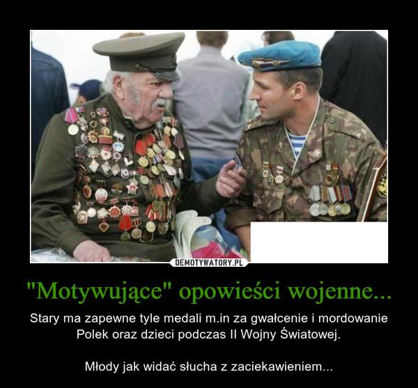 """""""Motywujące"""" opowieści wojenne... – Stary ma zapewne tyle medali m.in za gwałcenie i mordowanie Polek oraz dzieci podczas II Wojny Światowej.Młody jak widać słucha z zaciekawieniem..."""