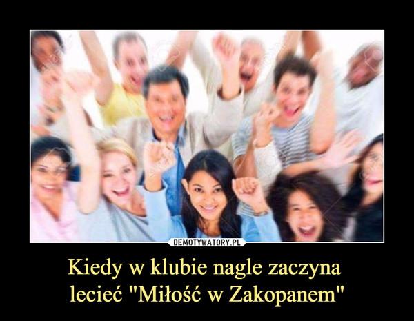 """Kiedy w klubie nagle zaczyna lecieć """"Miłość w Zakopanem"""" –"""