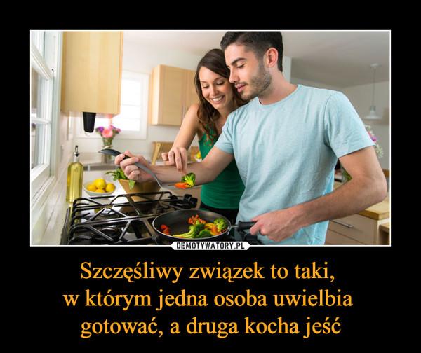 Szczęśliwy związek to taki, w którym jedna osoba uwielbia gotować, a druga kocha jeść –